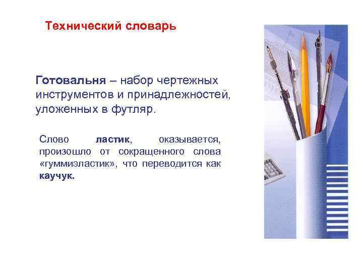 Технический словарь Готовальня – набор чертежных инструментов и принадлежностей, уложенных в футляр. Слово ластик,