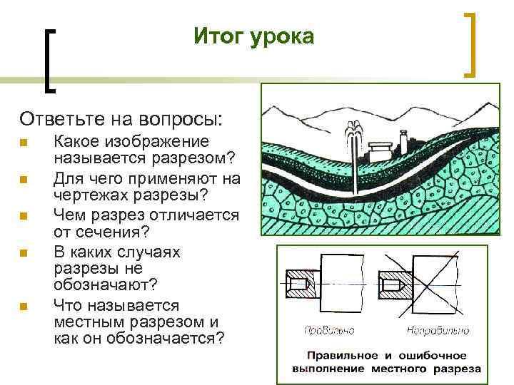 Итог урока Ответьте на вопросы: n n n Какое изображение называется разрезом? Для чего