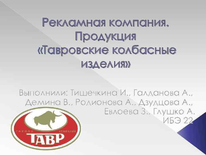 Рекламная компания. Продукция «Тавровские колбасные изделия» Выполнили: Тишечкина И. , Галданова А. , Демина