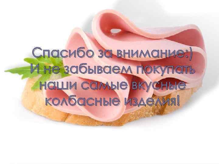 Спасибо за внимание: ) И не забываем покупать наши самые вкусные колбасные изделия!
