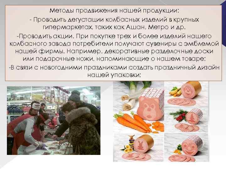 Методы продвижения нашей продукции: - Проводить дегустации колбасных изделий в крупных гипермаркетах, таких как