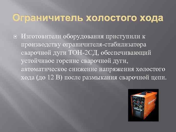 Ограничитель холостого хода Изготовители оборудования приступили к производству ограничителя-стабилизатора сварочной дуги ТОН-2 СД, обеспечивающий