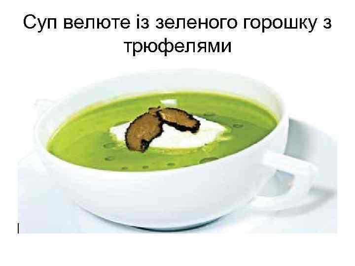 Суп велюте із зеленого горошку з трюфелями