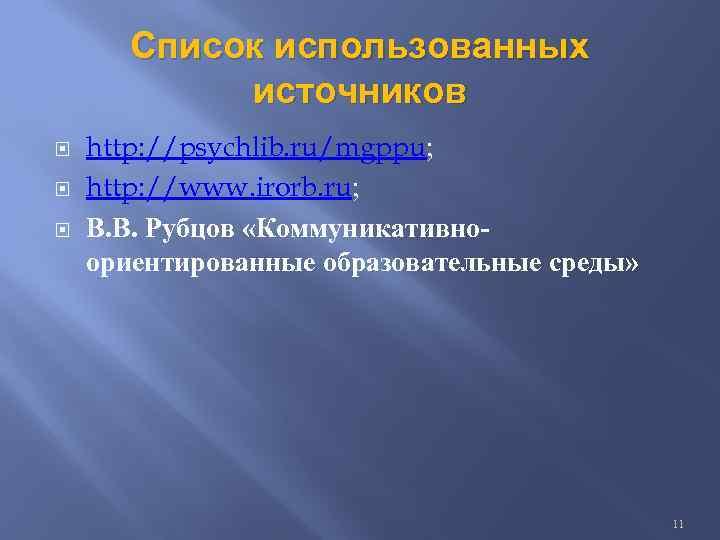 Список использованных источников http: //psychlib. ru/mgppu; http: //www. irorb. ru; В. В. Рубцов «Коммуникативноориентированные