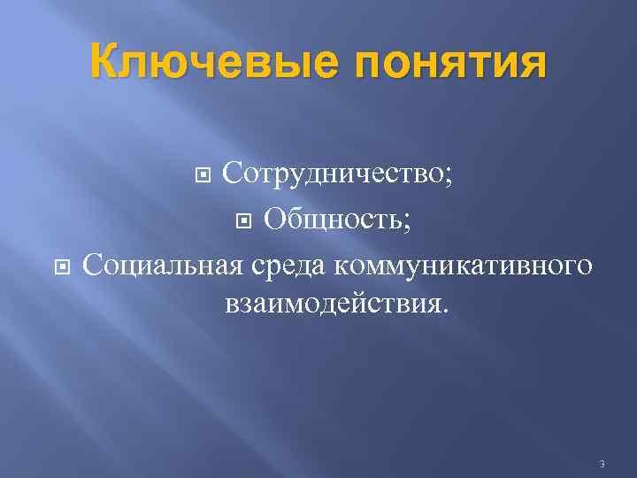 Ключевые понятия Сотрудничество; Общность; Социальная среда коммуникативного взаимодействия. 3