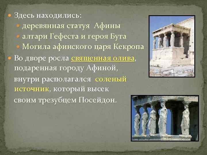 Здесь находились: деревянная статуя Афины алтари Гефеста и героя Бута Могила афинского царя