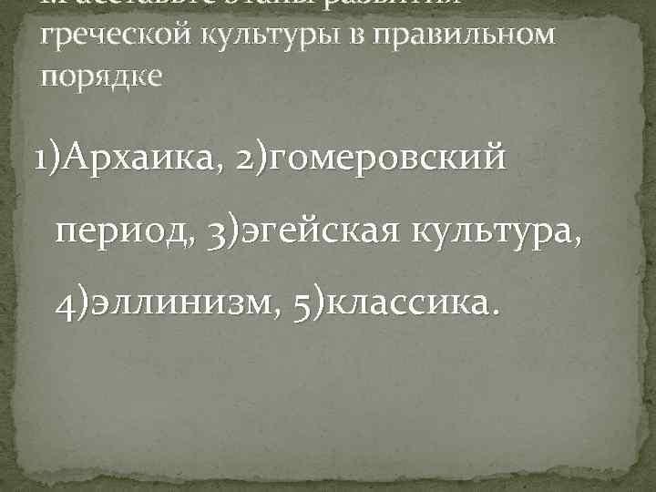 1. Расставьте этапы развития греческой культуры в правильном порядке 1)Архаика, 2)гомеровский период, 3)эгейская культура,