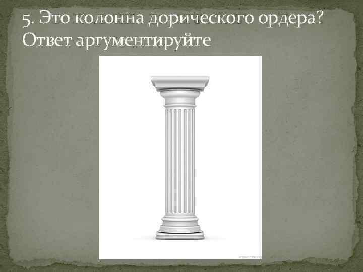 5. Это колонна дорического ордера? Ответ аргументируйте