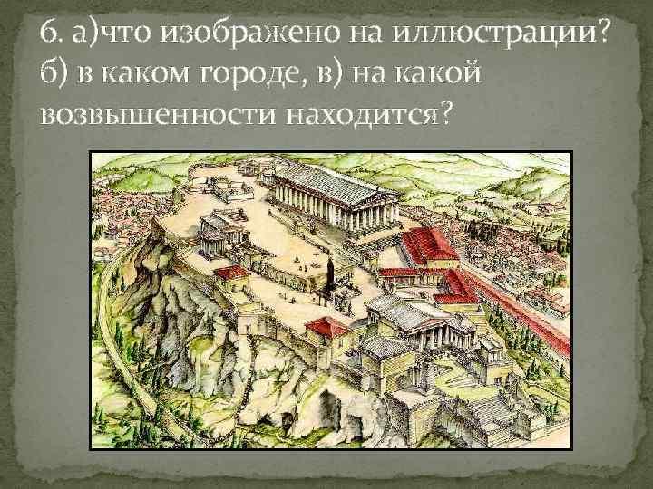 6. а)что изображено на иллюстрации? б) в каком городе, в) на какой возвышенности находится?