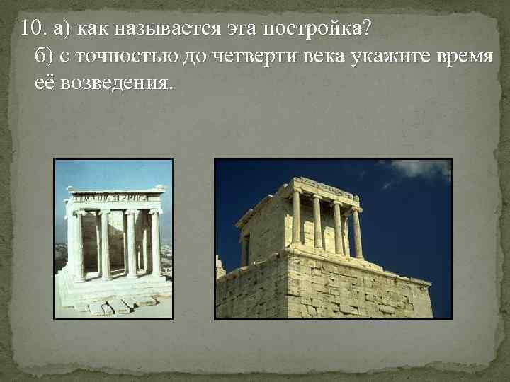 10. а) как называется эта постройка? б) с точностью до четверти века укажите время