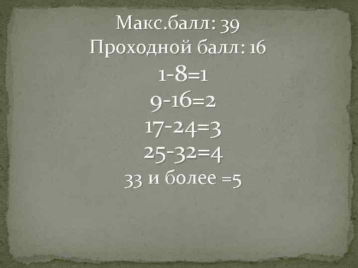 Макс. балл: 39 Проходной балл: 16 1 -8=1 9 -16=2 17 -24=3 25 -32=4