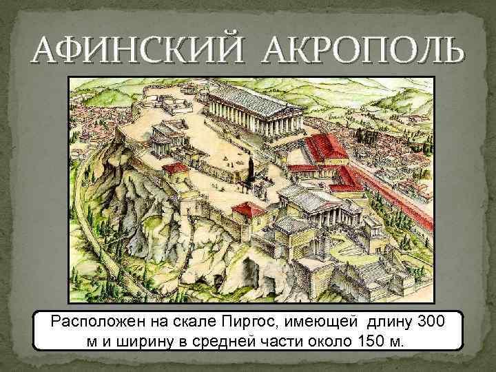 АФИНСКИЙ АКРОПОЛЬ Расположен на скале Пиргос, имеющей длину 300 м и ширину в средней