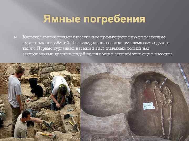 Ямные погребения Культура ямных племен известна нам преимущественно по раскопкам курганных погребений. Их исследовано