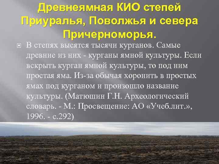 Древнеямная КИО степей Приуралья, Поволжья и севера Причерноморья. В степях высятся тысячи курганов. Самые