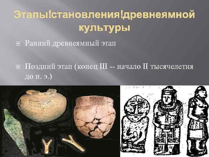 Этапы становления древнеямной культуры Ранний древнеямный этап Поздний этап (конец III -- начало II
