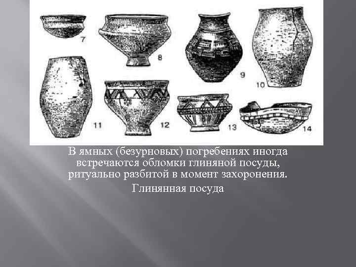 В ямных (безурновых) погребениях иногда встречаются обломки глиняной посуды, ритуально разбитой в момент захоронения.