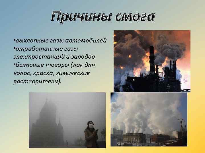 Причины смога • выхлопные газы автомобилей • отработанные газы электростанций и заводов • бытовые