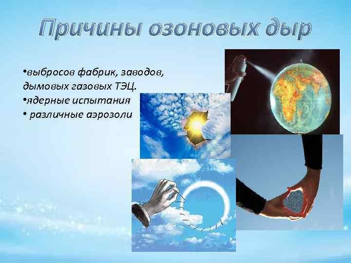 Причины озоновых дыр • выбросов фабрик, заводов, дымовых газовых ТЭЦ. • ядерные испытания •