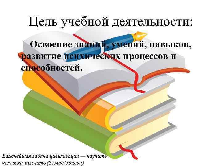 Цель учебной деятельности: Освоение знаний, умений, навыков, развитие психических процессов и способностей. Важнейшая задача