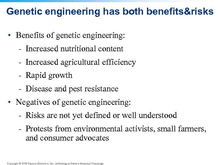 Genetic engineering has both benefits&risks • Benefits of genetic engineering: - Increased nutritional content