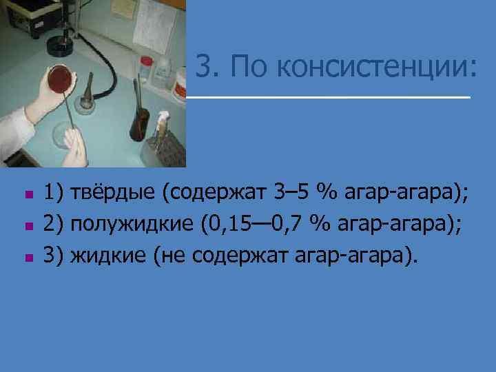 3. По консистенции: n n n 1) твёрдые (содержат 3– 5 % агар-агара); 2)