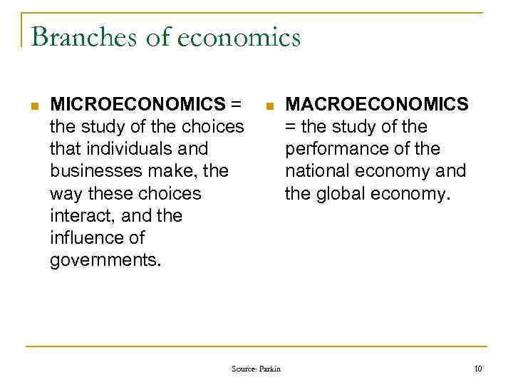 Branches of economics n MICROECONOMICS = the study of the choices that individuals and