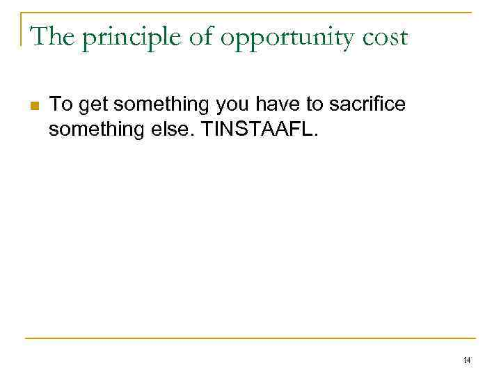 The principle of opportunity cost n To get something you have to sacrifice something