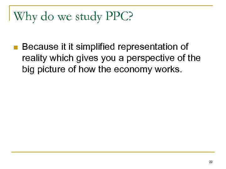 Why do we study PPC? n Because it it simplified representation of reality which