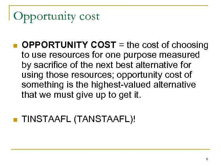 Opportunity cost n OPPORTUNITY COST = the cost of choosing to use resources for