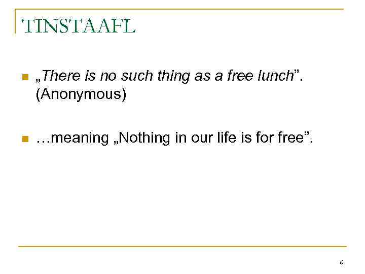 "TINSTAAFL n ""There is no such thing as a free lunch"". (Anonymous) n …meaning"