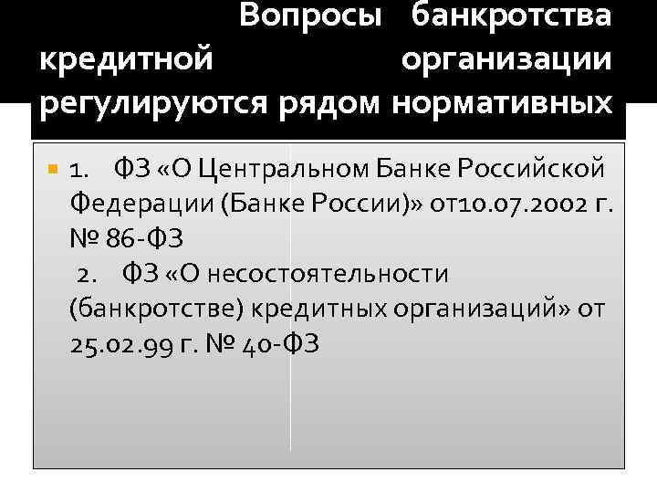 Вопросы банкротства кредитной организации регулируются рядом нормативных актов: 1. ФЗ «О Центральном Банке Российской