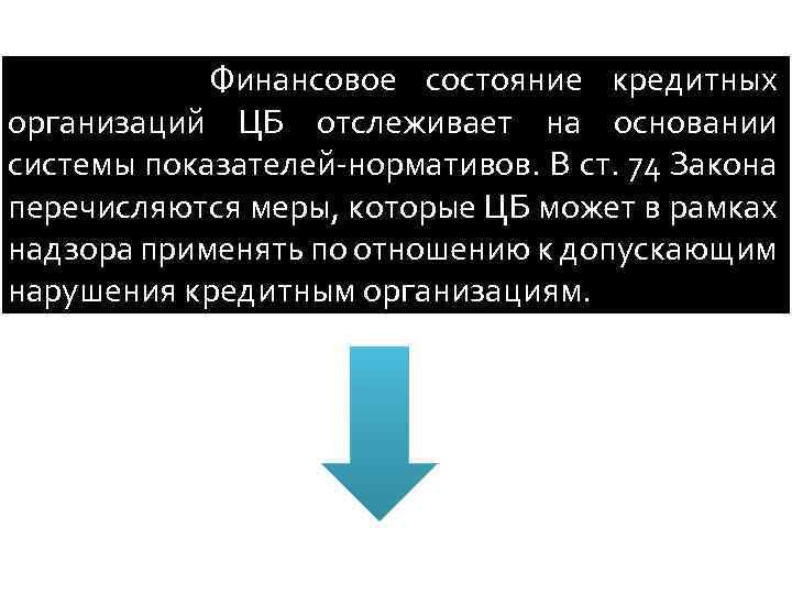 Финансовое состояние кредитных организаций ЦБ отслеживает на основании системы показателей-нормативов. В ст. 74 Закона