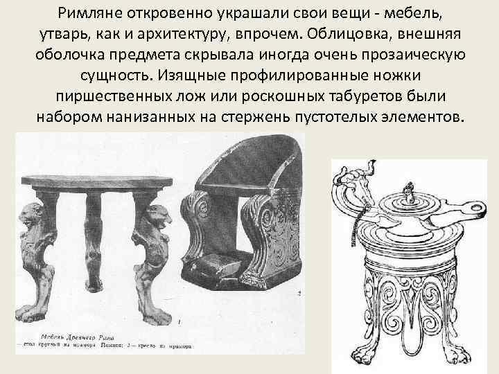 Римляне откровенно украшали свои вещи - мебель, утварь, как и архитектуру, впрочем. Облицовка, внешняя