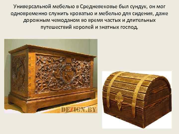 Универсальной мебелью в Средневековье был сундук, он мог одновременно служить кроватью и мебелью для