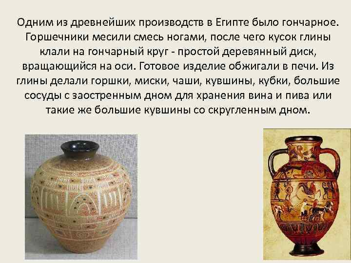 Одним из древнейших производств в Египте было гончарное. Горшечники месили смесь ногами, после чего