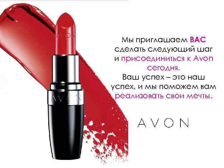 Мы приглашаем ВАС сделать следующий шаг и присоединиться к Avon сегодня. Ваш успех –
