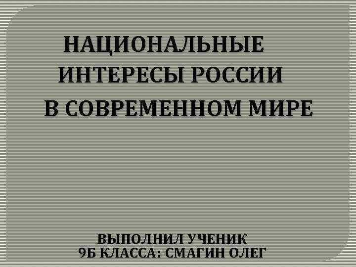 НАЦИОНАЛЬНЫЕ ИНТЕРЕСЫ РОССИИ В СОВРЕМЕННОМ МИРЕ ВЫПОЛНИЛ УЧЕНИК 9 Б КЛАССА: СМАГИН ОЛЕГ