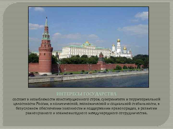 ИНТЕРЕСЫ ГОСУДАРСТВА состоят в незыблемости конституционного строя, суверенитета и территориальной целостности России, в политической,