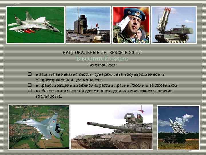 НАЦИОНАЛЬНЫЕ ИНТЕРЕСЫ РОССИИ В ВОЕННОЙ СФЕРЕ заключаются: q в защите ее независимости, суверенитета, государственной