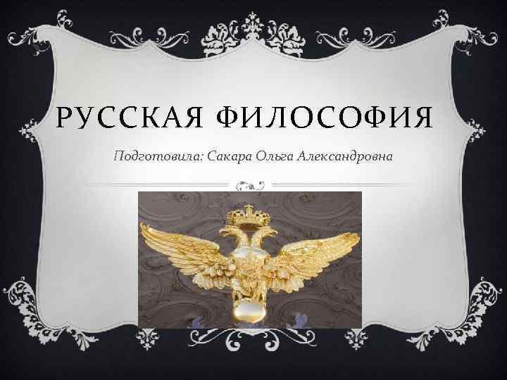 РУССКАЯ ФИЛОСОФИЯ Подготовила: Сакара Ольга Александровна