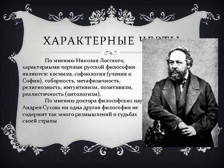 ХАРАКТЕРНЫЕ ЧЕРТЫ По мнению Николая Лосского, характерными чертами русской философии являются: космизм, софиология (учения