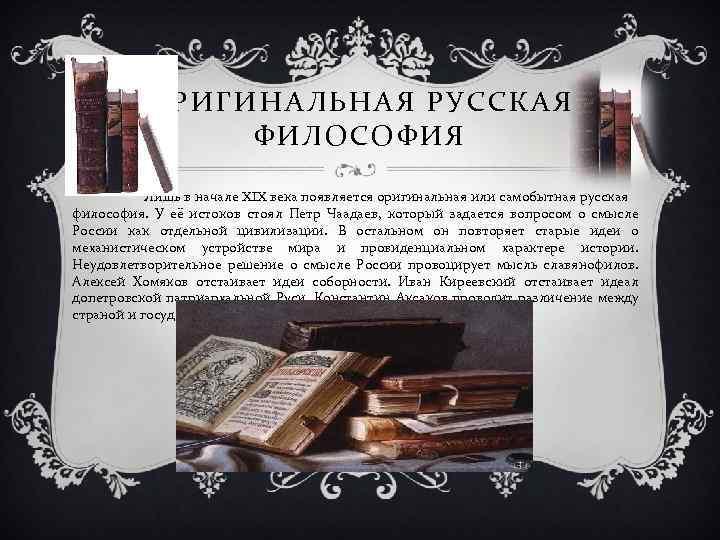ОРИГИНАЛЬНАЯ РУССКАЯ ФИЛОСОФИЯ Лишь в начале XIX века появляется оригинальная или самобытная русская философия.