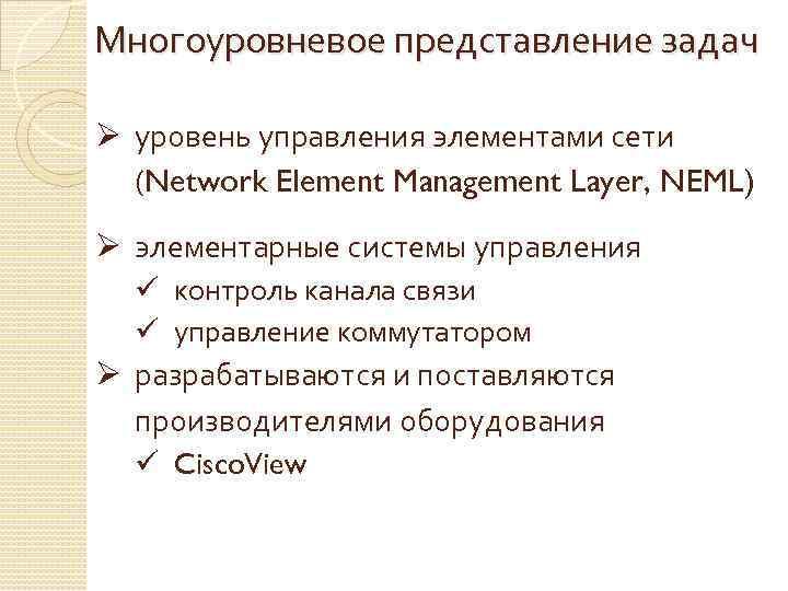 Многоуровневое представление задач Ø уровень управления элементами сети (Network Element Management Layer, NEML) Ø