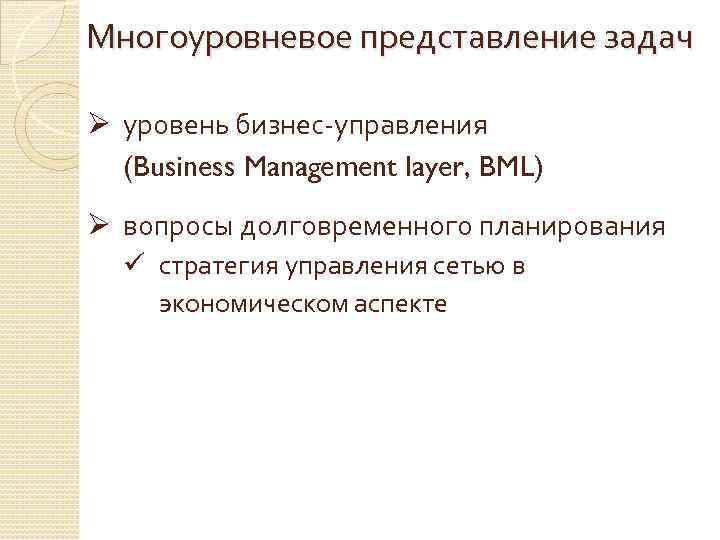 Многоуровневое представление задач Ø уровень бизнес-управления (Business Management layer, BML) Ø вопросы долговременного планирования