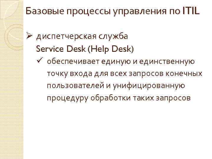 Базовые процессы управления по ITIL Ø диспетчерская служба Service Desk (Help Desk) ü обеспечивает