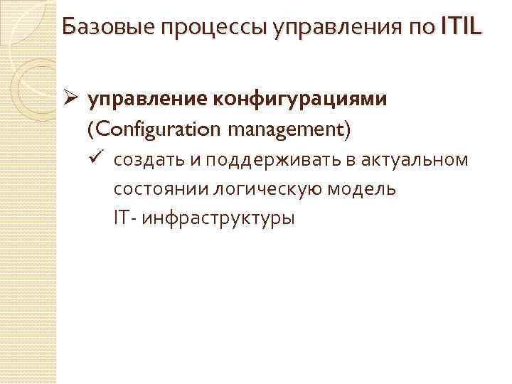 Базовые процессы управления по ITIL Ø управление конфигурациями (Configuration management) ü создать и поддерживать