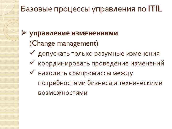Базовые процессы управления по ITIL Ø управление изменениями (Change management) ü допускать только разумные
