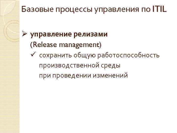 Базовые процессы управления по ITIL Ø управление релизами (Release management) ü сохранить общую работоспособность