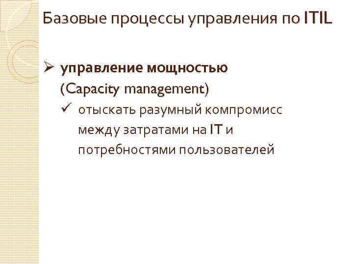 Базовые процессы управления по ITIL Ø управление мощностью (Capacity management) ü отыскать разумный компромисс