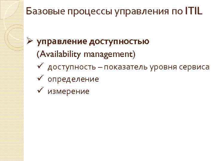 Базовые процессы управления по ITIL Ø управление доступностью (Availability management) ü доступность – показатель
